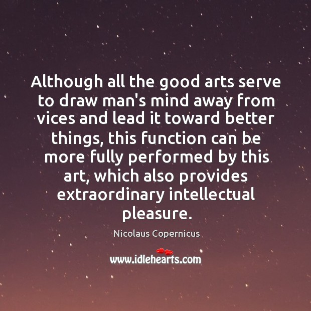 Although all the good arts serve to draw man's mind away from Nicolaus Copernicus Picture Quote