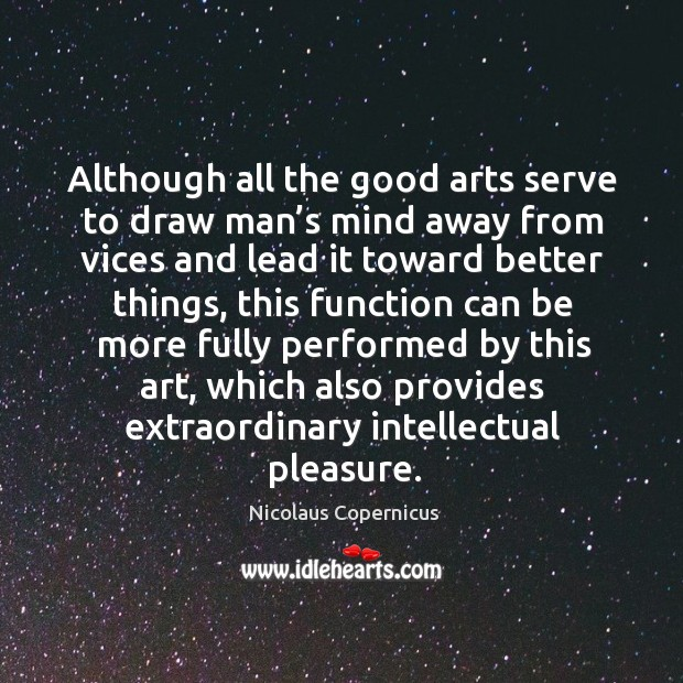Although all the good arts serve to draw man's mind away from vices and lead it toward better things Nicolaus Copernicus Picture Quote