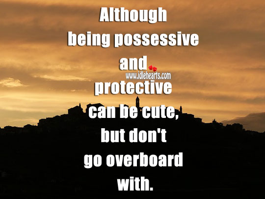 Being possessive and protective can be cute, but don't go overboard. Relationship Advice Image