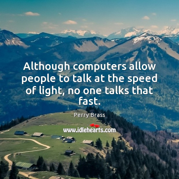 Although computers allow people to talk at the speed of light, no one talks that fast. Image