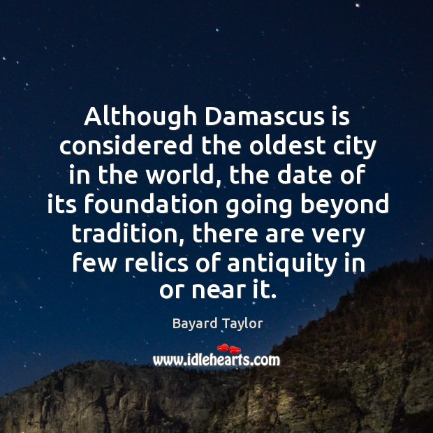Although Damascus is considered the oldest city in the world, the date Bayard Taylor Picture Quote