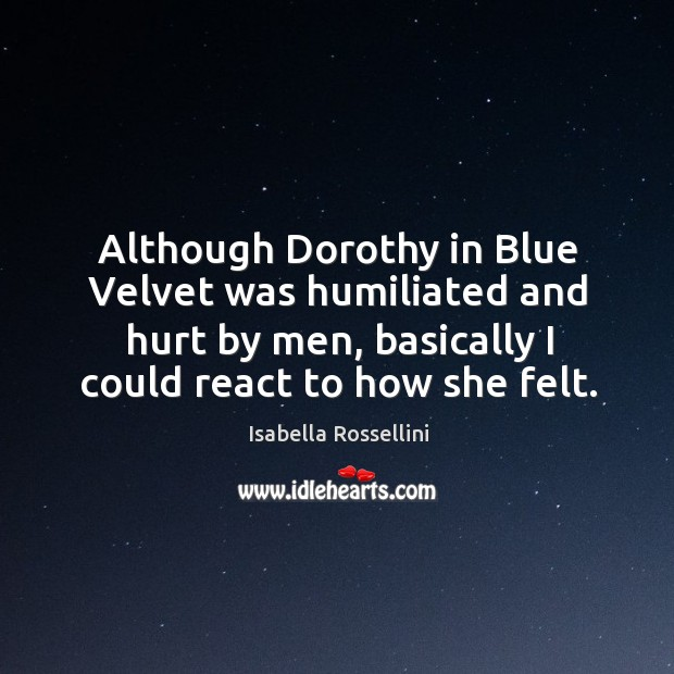 Although dorothy in blue velvet was humiliated and hurt by men, basically I could react to how she felt. Image