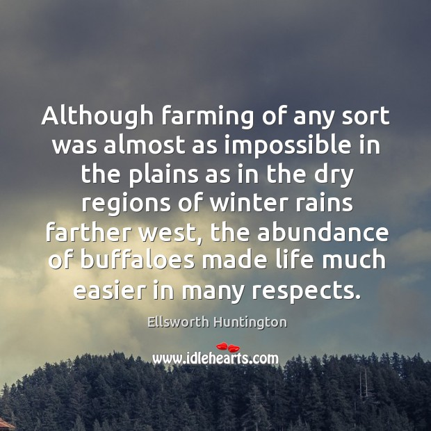 Although farming of any sort was almost as impossible in the plains as in the dry regions of winter rains farther west Ellsworth Huntington Picture Quote