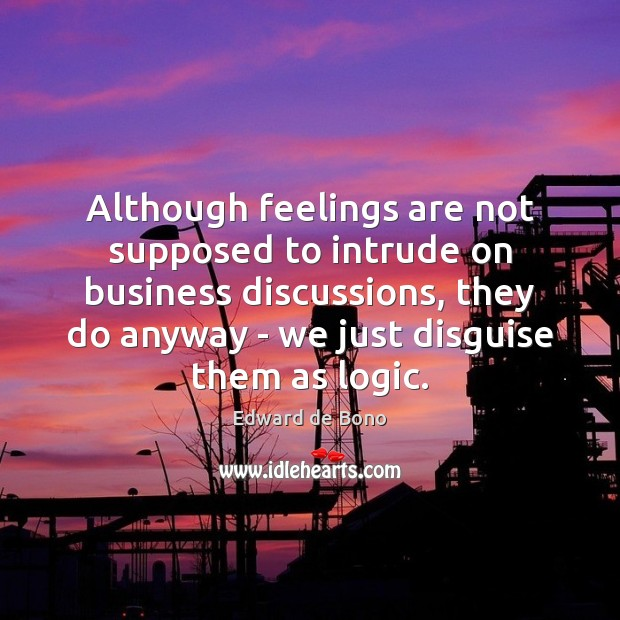 Although feelings are not supposed to intrude on business discussions, they do Edward de Bono Picture Quote