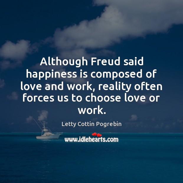 Although Freud said happiness is composed of love and work, reality often Image