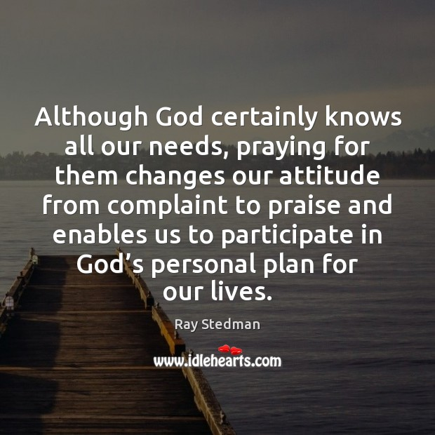 Although God certainly knows all our needs, praying for them changes our Image