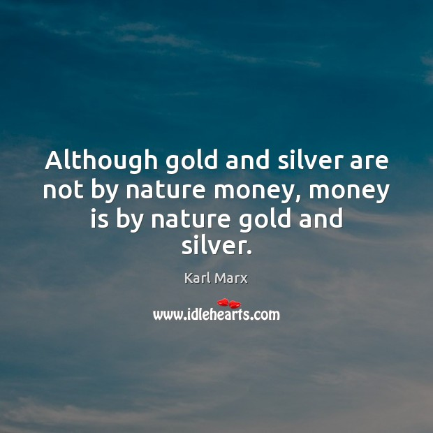 Although gold and silver are not by nature money, money is by nature gold and silver. Image