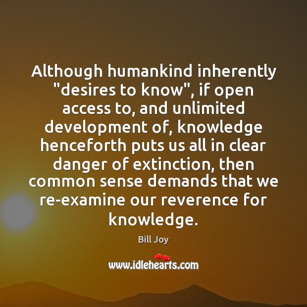 "Although humankind inherently ""desires to know"", if open access to, and unlimited Access Quotes Image"