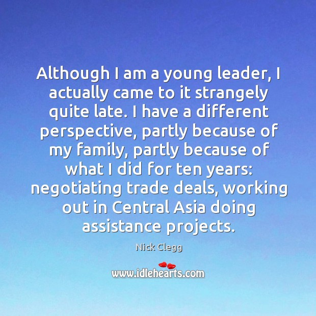 Although I am a young leader, I actually came to it strangely Nick Clegg Picture Quote