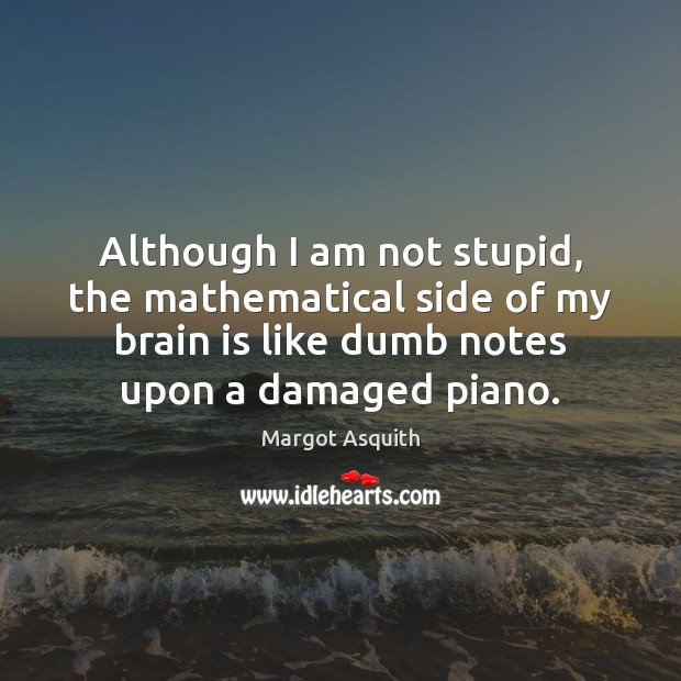 Although I am not stupid, the mathematical side of my brain is Margot Asquith Picture Quote