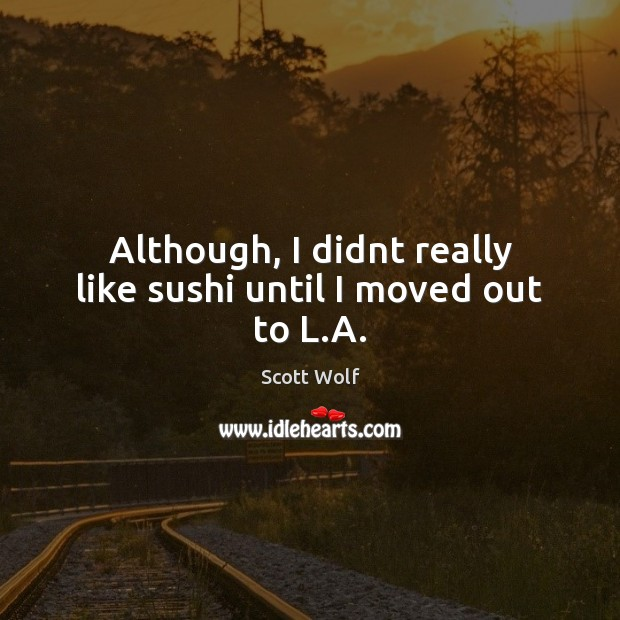 Although, I didnt really like sushi until I moved out to L.A. Image