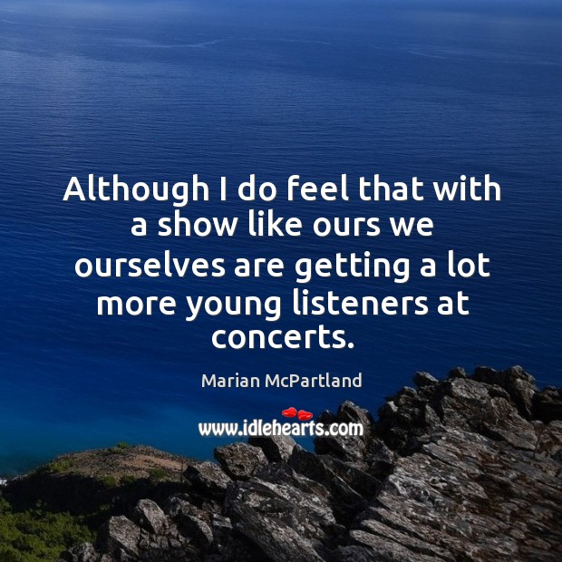 Although I do feel that with a show like ours we ourselves are getting a lot more young listeners at concerts. Marian McPartland Picture Quote