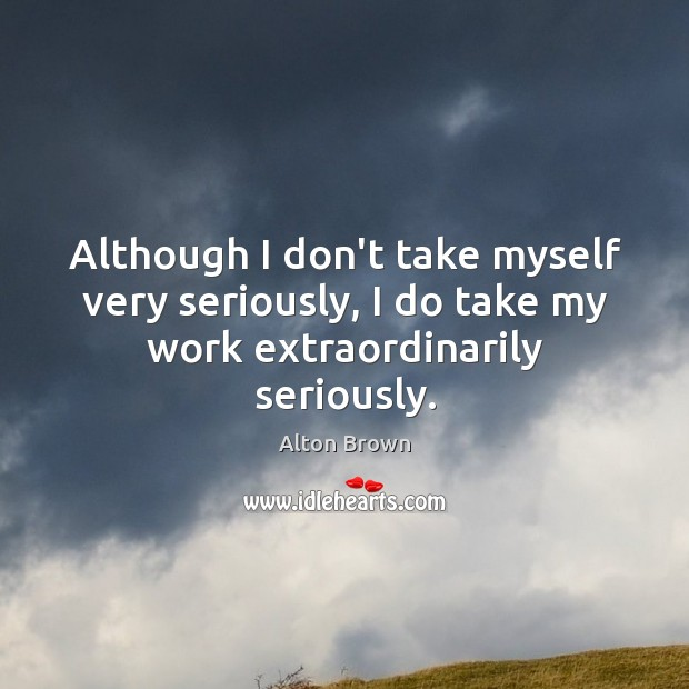 Although I don't take myself very seriously, I do take my work extraordinarily seriously. Alton Brown Picture Quote