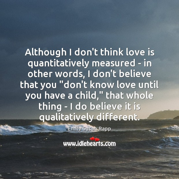Although I don't think love is quantitatively measured – in other words, Emily Susan Rapp Picture Quote