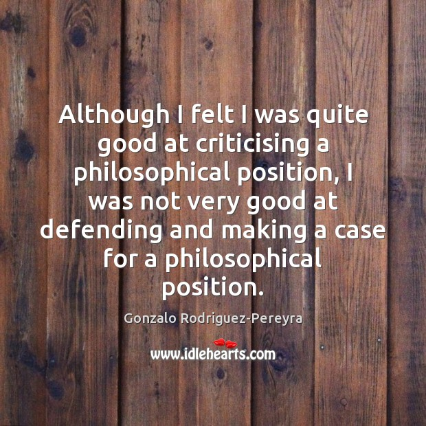 Although I felt I was quite good at criticising a philosophical position, Gonzalo Rodriguez-Pereyra Picture Quote