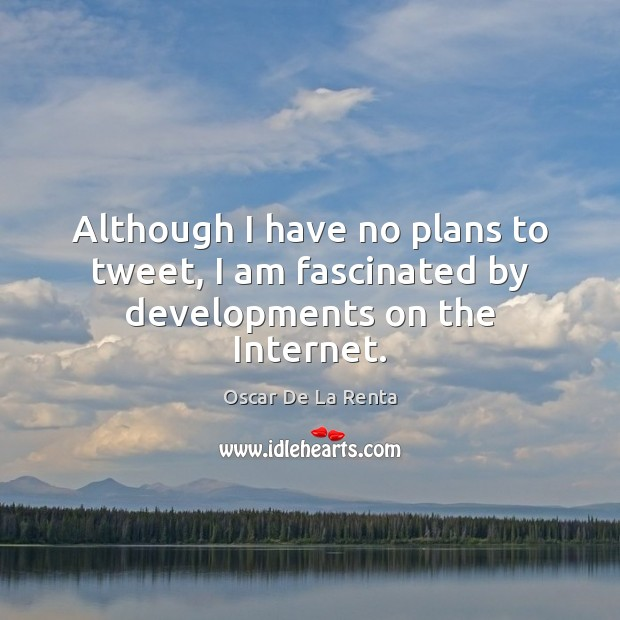 Although I have no plans to tweet, I am fascinated by developments on the Internet. Oscar De La Renta Picture Quote