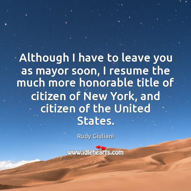 Although I have to leave you as mayor soon, I resume the Rudy Giuliani Picture Quote