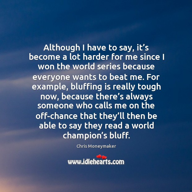 Although I have to say, it's become a lot harder for me since I won the world series because everyone wants to beat me. Image