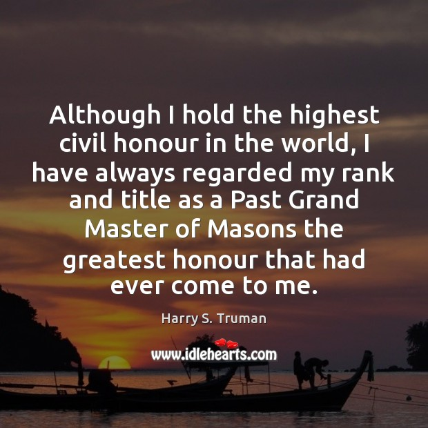 Although I hold the highest civil honour in the world, I have Harry S. Truman Picture Quote