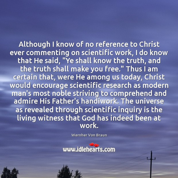Although I know of no reference to Christ ever commenting on scientific Wernher Von Braun Picture Quote