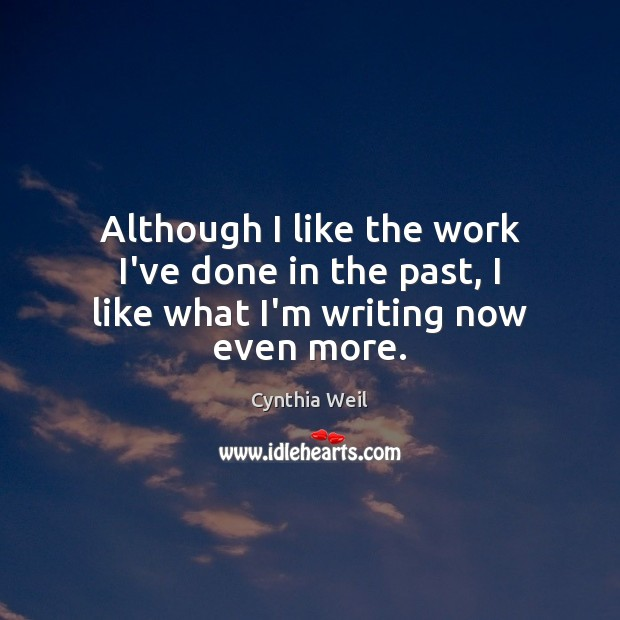 Although I like the work I've done in the past, I like what I'm writing now even more. Cynthia Weil Picture Quote