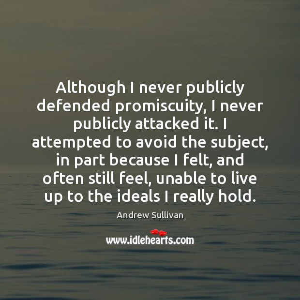 Although I never publicly defended promiscuity, I never publicly attacked it. I Andrew Sullivan Picture Quote