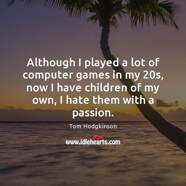 Although I played a lot of computer games in my 20s, now Tom Hodgkinson Picture Quote