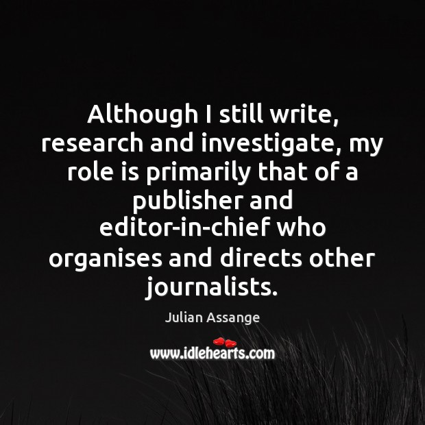 Although I still write, research and investigate, my role is primarily that Julian Assange Picture Quote
