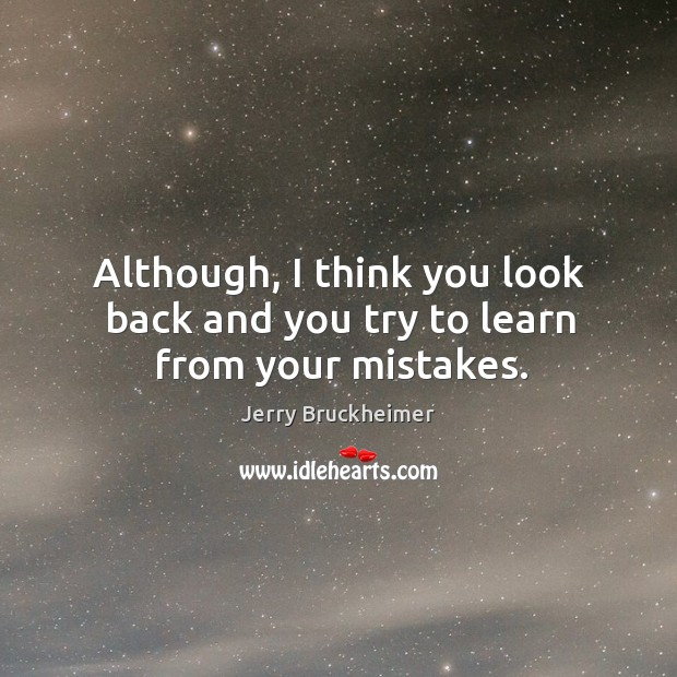 Although, I think you look back and you try to learn from your mistakes. Image