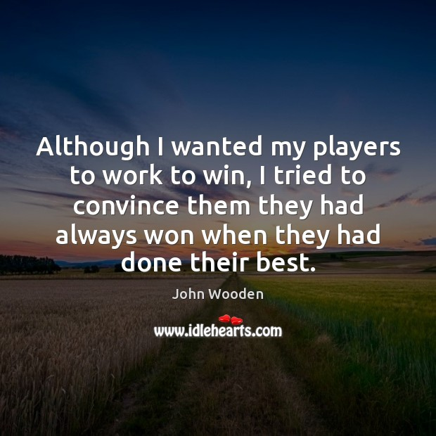 Although I wanted my players to work to win, I tried to John Wooden Picture Quote