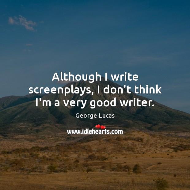 Although I write screenplays, I don't think I'm a very good writer. Image
