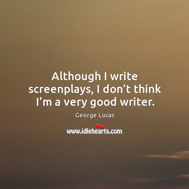 Image, Although I write screenplays, I don't think I'm a very good writer.