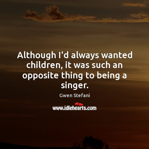 Although I'd always wanted children, it was such an opposite thing to being a singer. Gwen Stefani Picture Quote