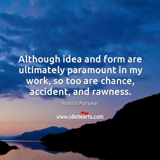 Although idea and form are ultimately paramount in my work, so too are chance, accident, and rawness. Martin Puryear Picture Quote