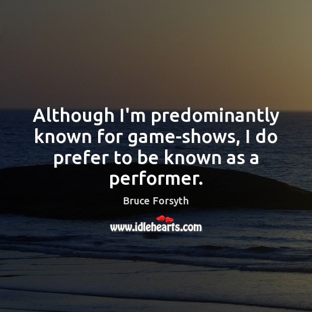 Although I'm predominantly known for game-shows, I do prefer to be known as a performer. Image