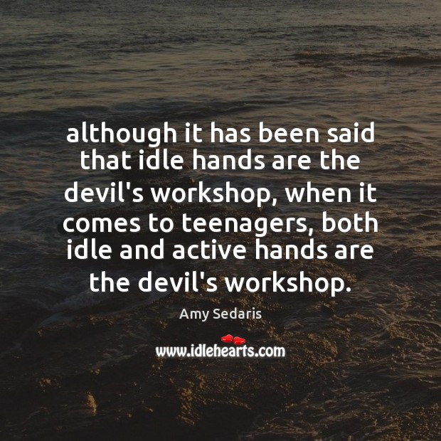 Although it has been said that idle hands are the devil's workshop, Amy Sedaris Picture Quote