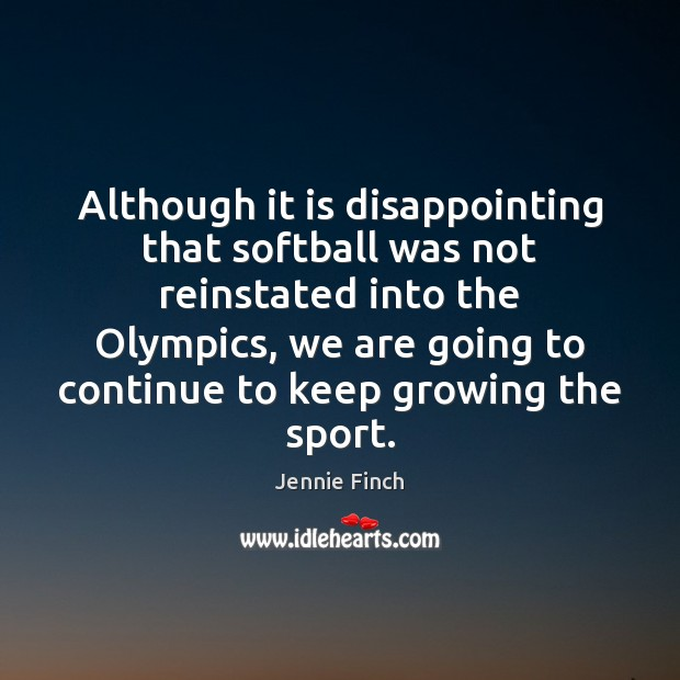 Although it is disappointing that softball was not reinstated into the Olympics, Jennie Finch Picture Quote