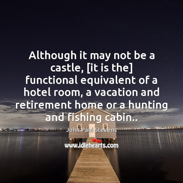Although it may not be a castle, [it is the] functional equivalent John Paul Stevens Picture Quote