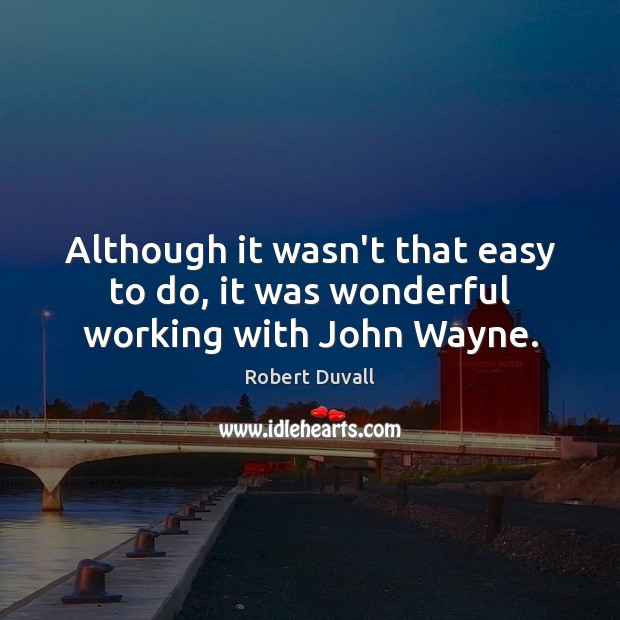 Although it wasn't that easy to do, it was wonderful working with John Wayne. Robert Duvall Picture Quote