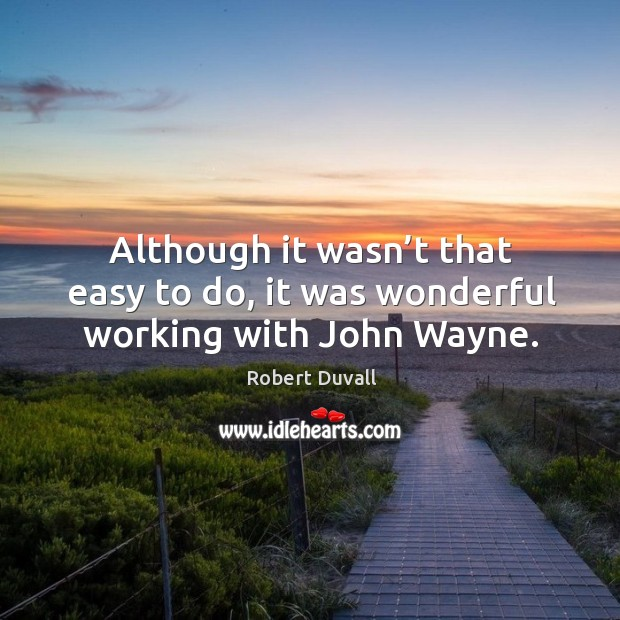 Although it wasn't that easy to do, it was wonderful working with john wayne. Image