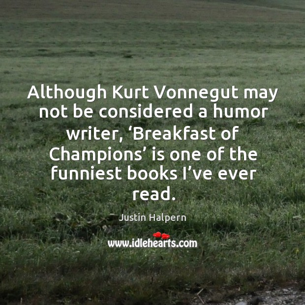 Although kurt vonnegut may not be considered a humor writer, 'breakfast of champions' Justin Halpern Picture Quote