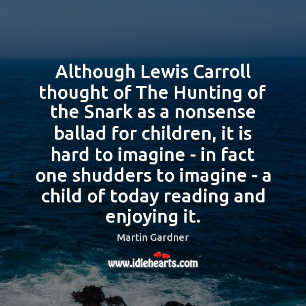 Although Lewis Carroll thought of The Hunting of the Snark as a Martin Gardner Picture Quote