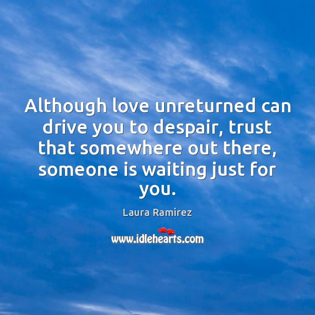 Image, Although love unreturned can drive you to despair, trust that somewhere out