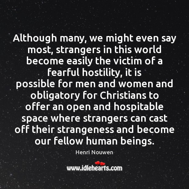 Although many, we might even say most, strangers in this world become Henri Nouwen Picture Quote