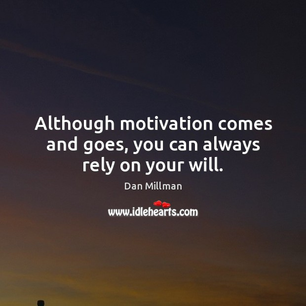 Although motivation comes and goes, you can always rely on your will. Dan Millman Picture Quote