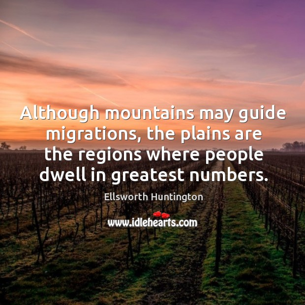 Although mountains may guide migrations, the plains are the regions where people dwell in greatest numbers. Ellsworth Huntington Picture Quote