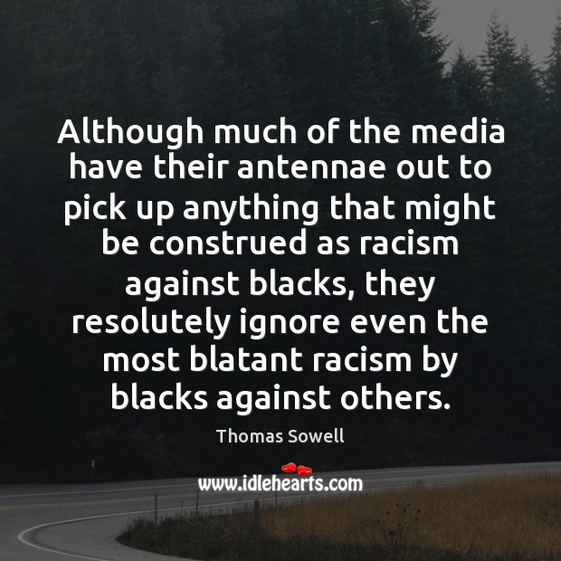 Although much of the media have their antennae out to pick up Thomas Sowell Picture Quote