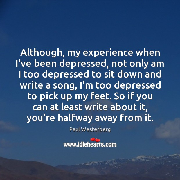 Although, my experience when I've been depressed, not only am I too Paul Westerberg Picture Quote