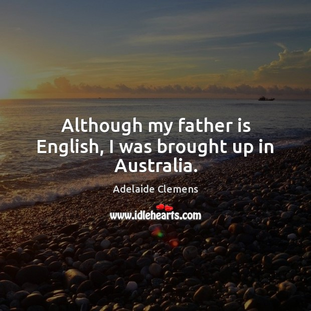 Image, Although my father is English, I was brought up in Australia.