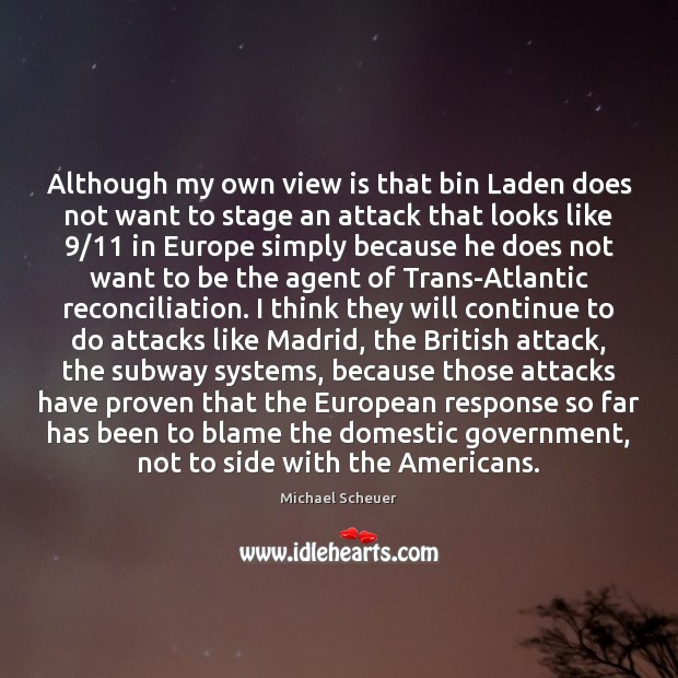 Although my own view is that bin Laden does not want to Michael Scheuer Picture Quote